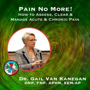 Pain No More! How to Assess, Clear & Manage Acute & Chronic Pain.